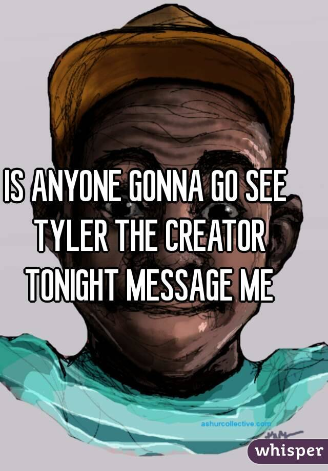 IS ANYONE GONNA GO SEE TYLER THE CREATOR TONIGHT MESSAGE ME