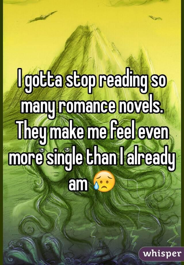 I gotta stop reading so many romance novels. They make me feel even more single than I already am 😥