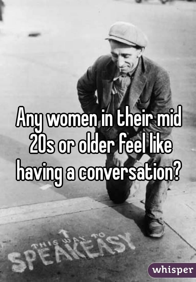 Any women in their mid 20s or older feel like having a conversation?