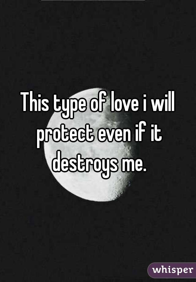 This type of love i will protect even if it destroys me.