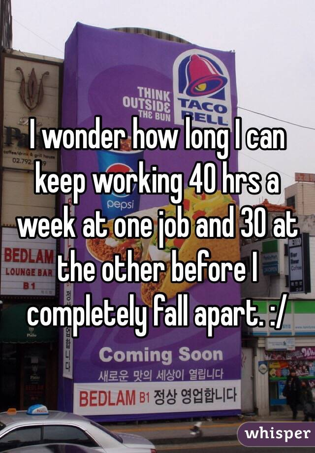 I wonder how long I can keep working 40 hrs a week at one job and 30 at the other before I completely fall apart. :/