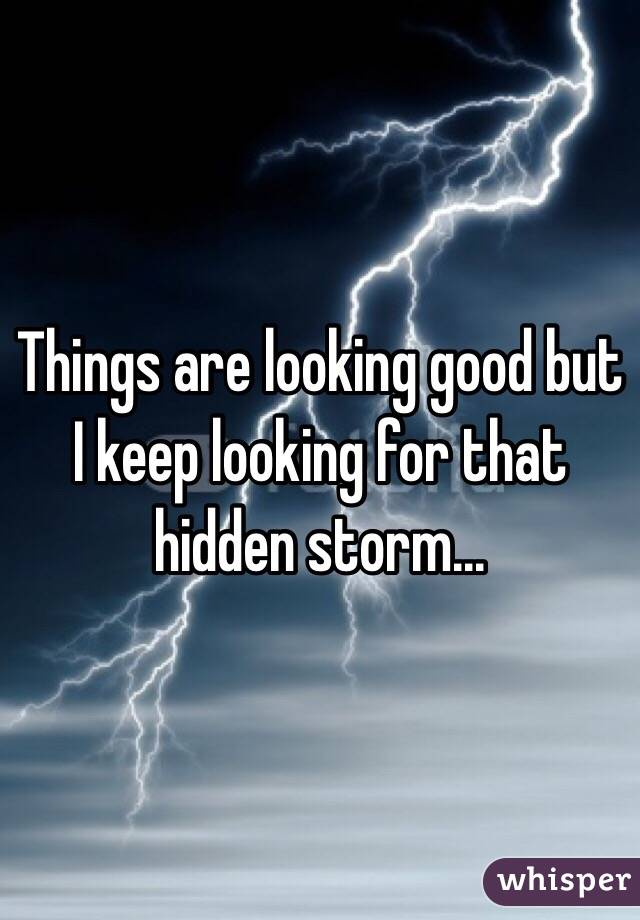 Things are looking good but I keep looking for that hidden storm...