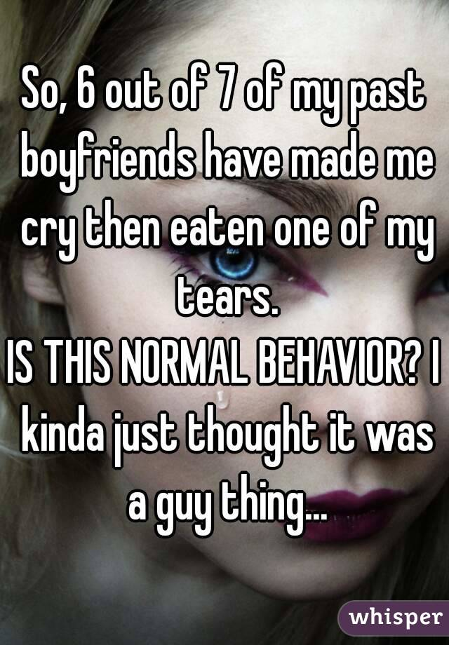 So, 6 out of 7 of my past boyfriends have made me cry then eaten one of my tears. IS THIS NORMAL BEHAVIOR? I kinda just thought it was a guy thing...