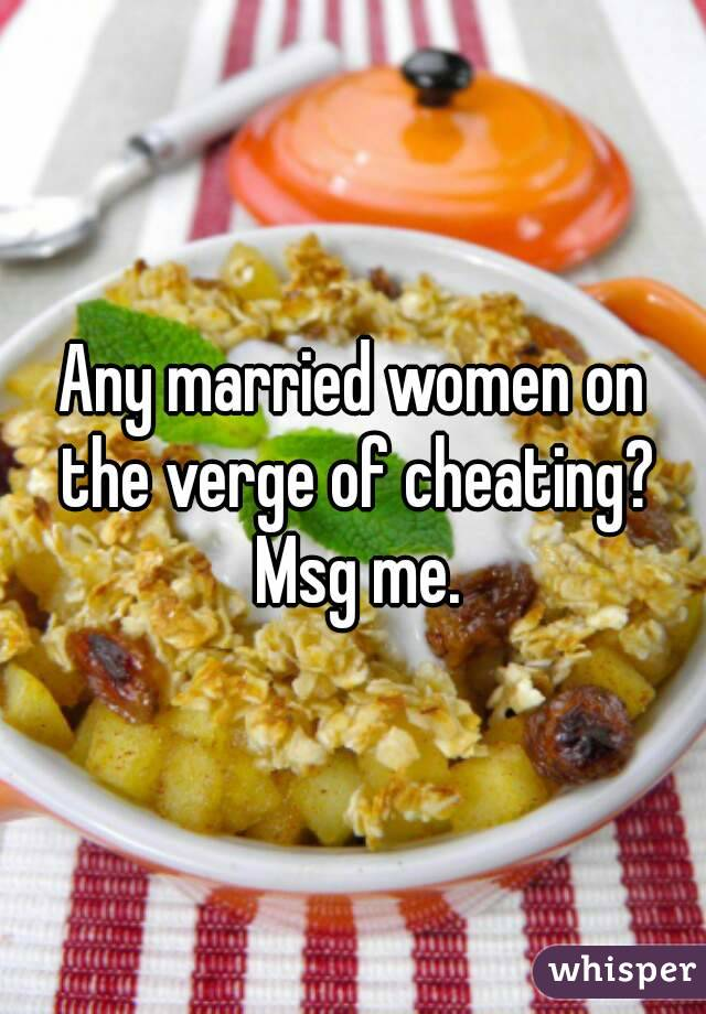 Any married women on the verge of cheating? Msg me.