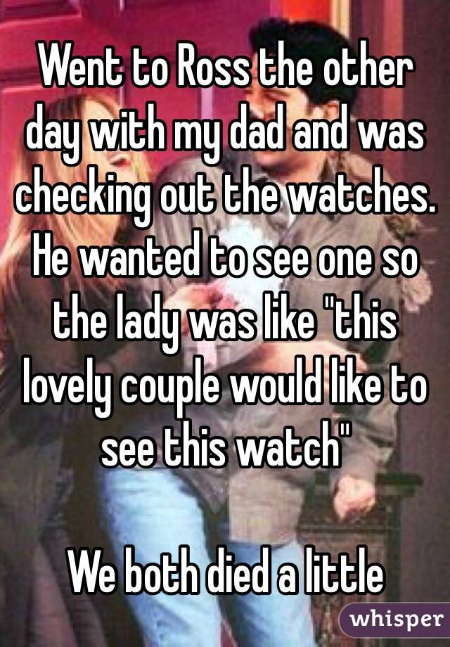 """Went to Ross the other day with my dad and was checking out the watches. He wanted to see one so the lady was like """"this lovely couple would like to see this watch""""   We both died a little"""