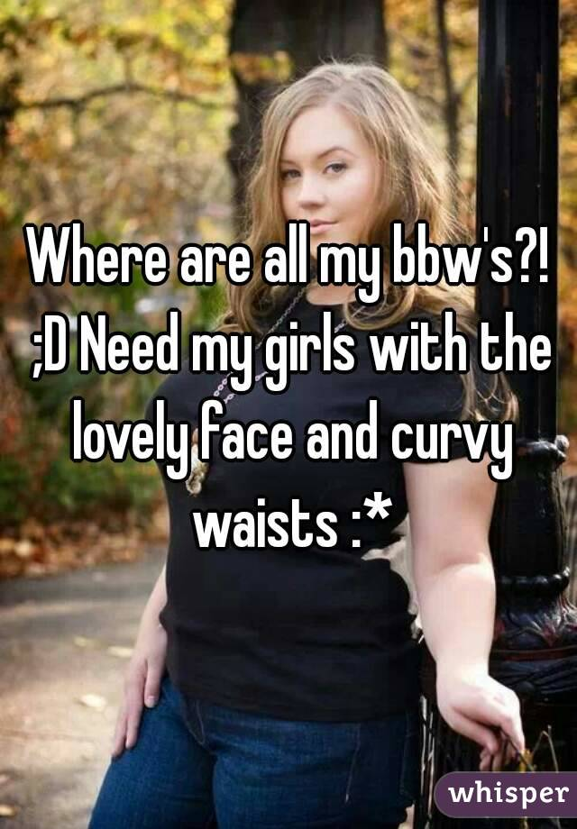 Where are all my bbw's?! ;D Need my girls with the lovely face and curvy waists :*