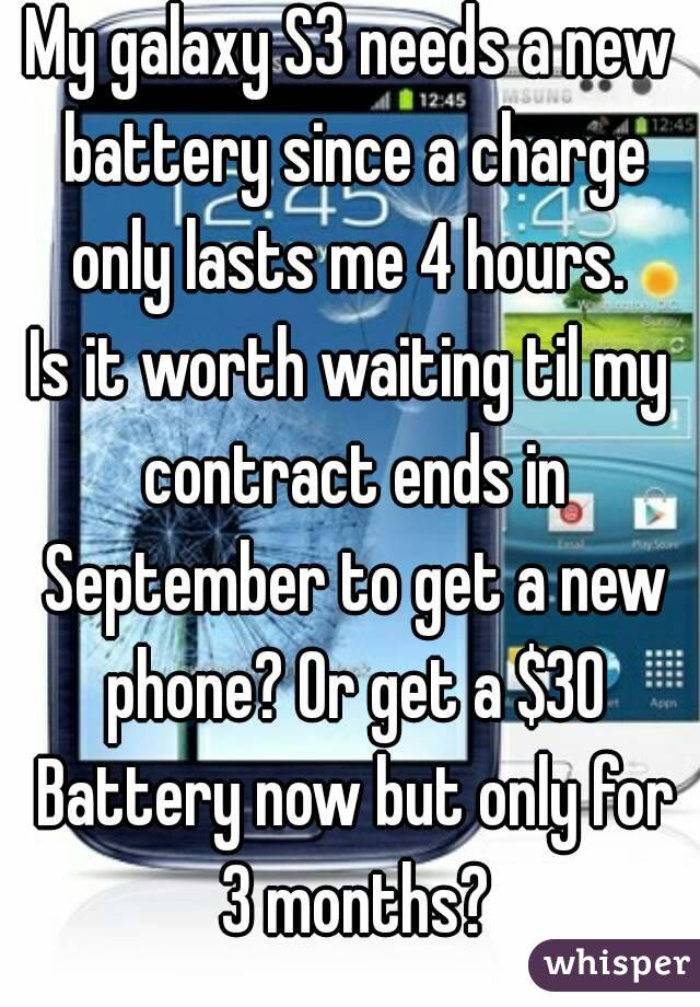 My galaxy S3 needs a new battery since a charge only lasts me 4 hours.  Is it worth waiting til my contract ends in September to get a new phone? Or get a $30 Battery now but only for 3 months?