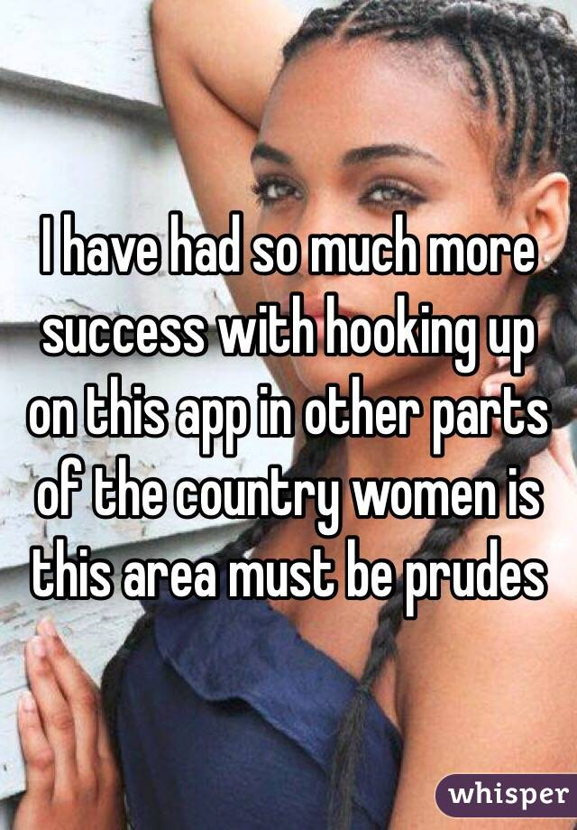 I have had so much more success with hooking up on this app in other parts of the country women is this area must be prudes