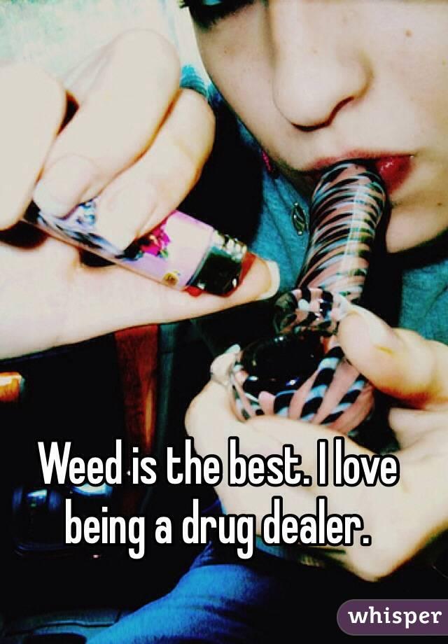 Weed is the best. I love being a drug dealer.