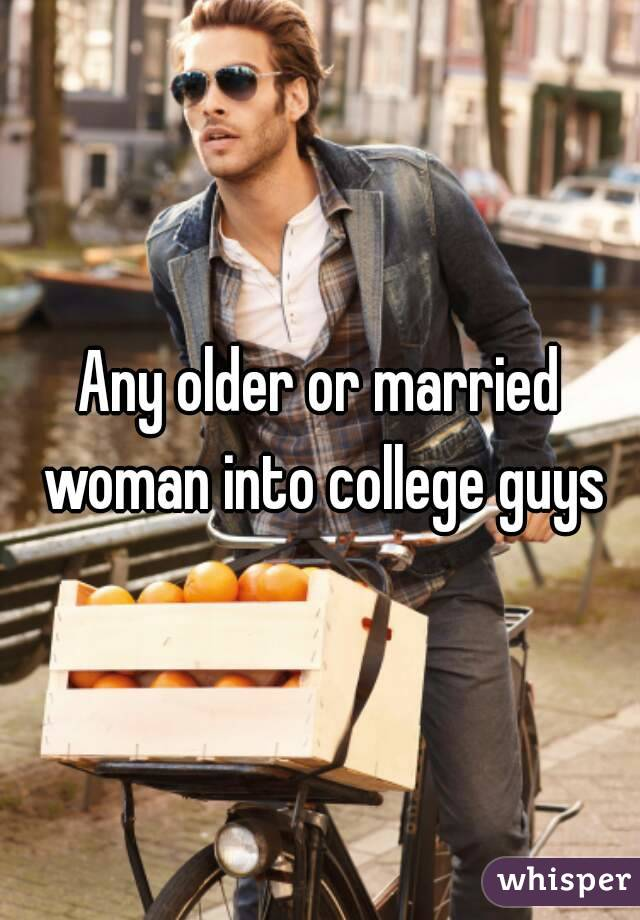 Any older or married woman into college guys
