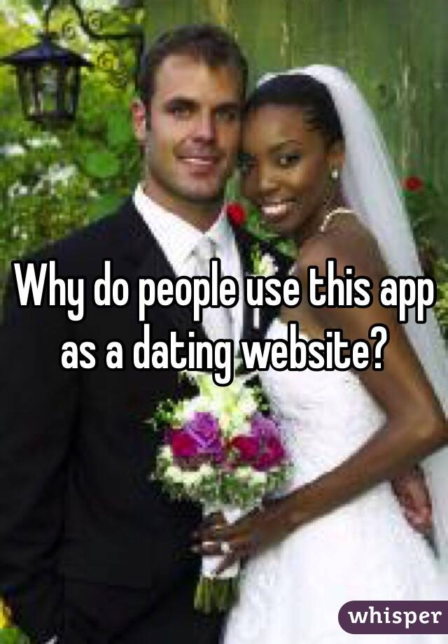 Why do people use this app as a dating website?