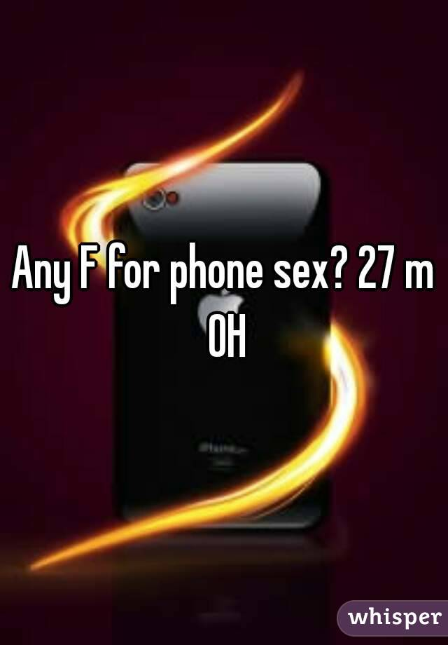 Any F for phone sex? 27 m OH
