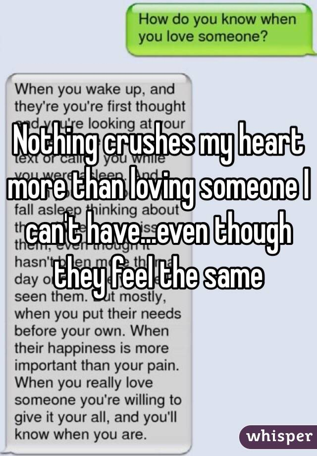 Nothing crushes my heart more than loving someone I can't have...even though they feel the same