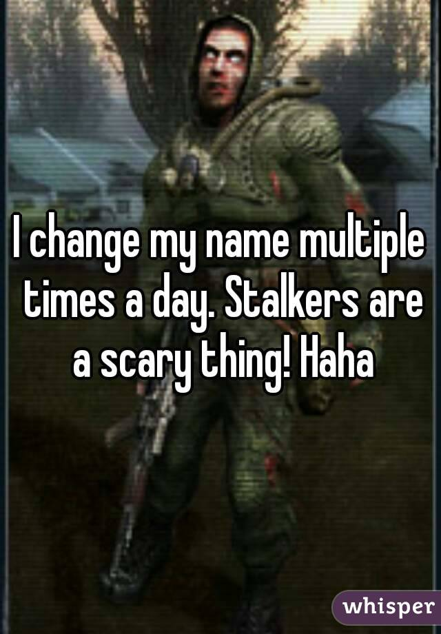 I change my name multiple times a day. Stalkers are a scary thing! Haha