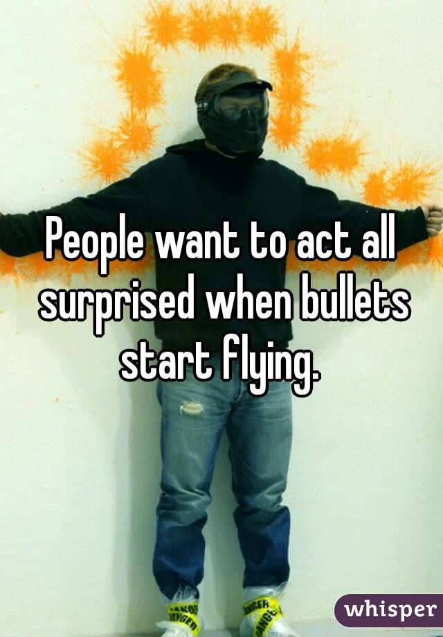 People want to act all surprised when bullets start flying.