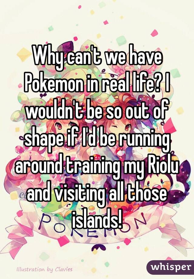 Why can't we have Pokemon in real life? I wouldn't be so out of shape if I'd be running around training my Riolu and visiting all those islands!