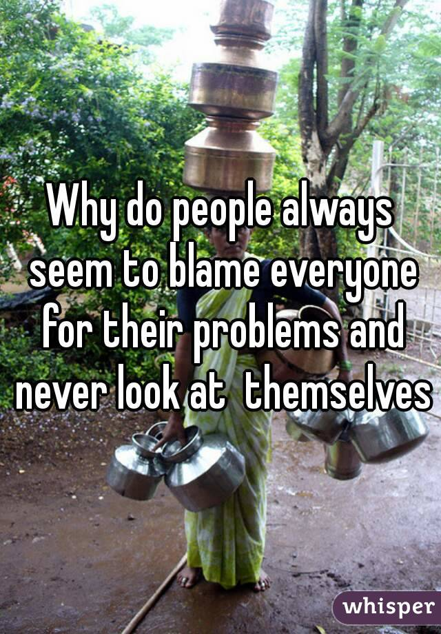 Why do people always seem to blame everyone for their problems and never look at  themselves