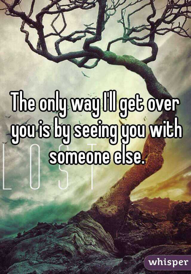 The only way I'll get over you is by seeing you with someone else.