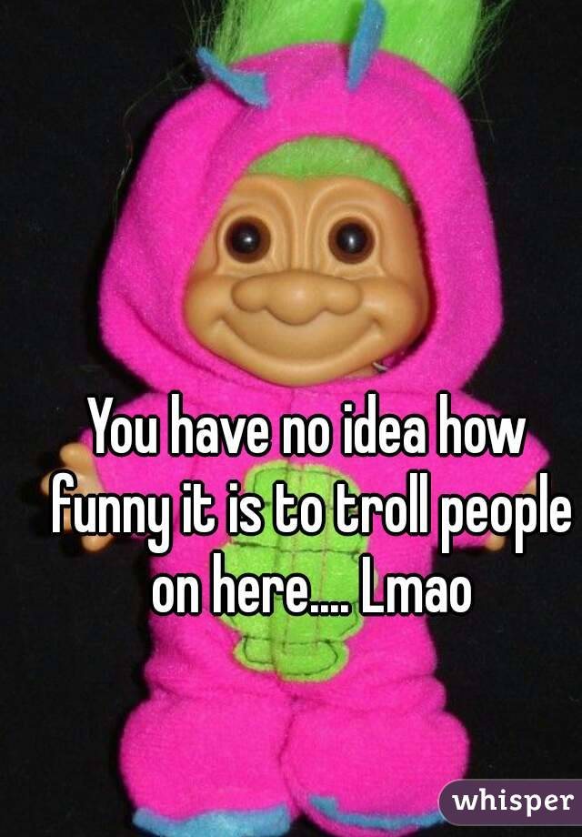 You have no idea how funny it is to troll people on here.... Lmao