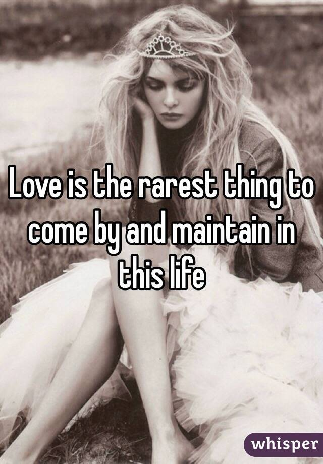 Love is the rarest thing to come by and maintain in this life