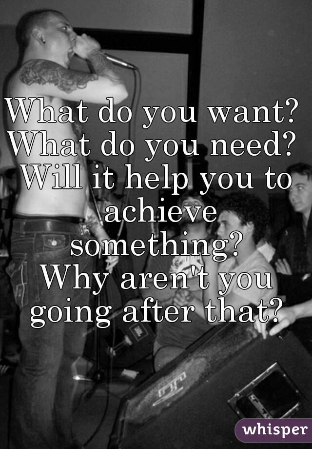 What do you want?  What do you need?  Will it help you to achieve something?  Why aren't you going after that?