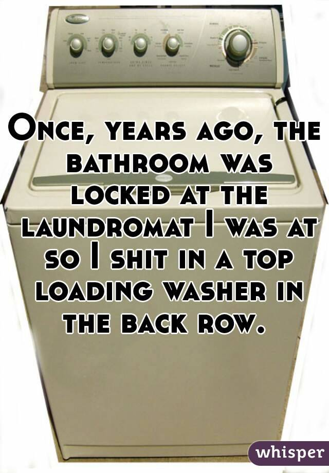 Once, years ago, the bathroom was locked at the laundromat I was at so I shit in a top loading washer in the back row.