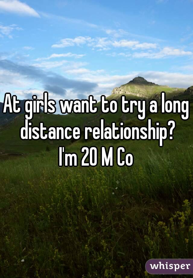At girls want to try a long distance relationship? I'm 20 M Co