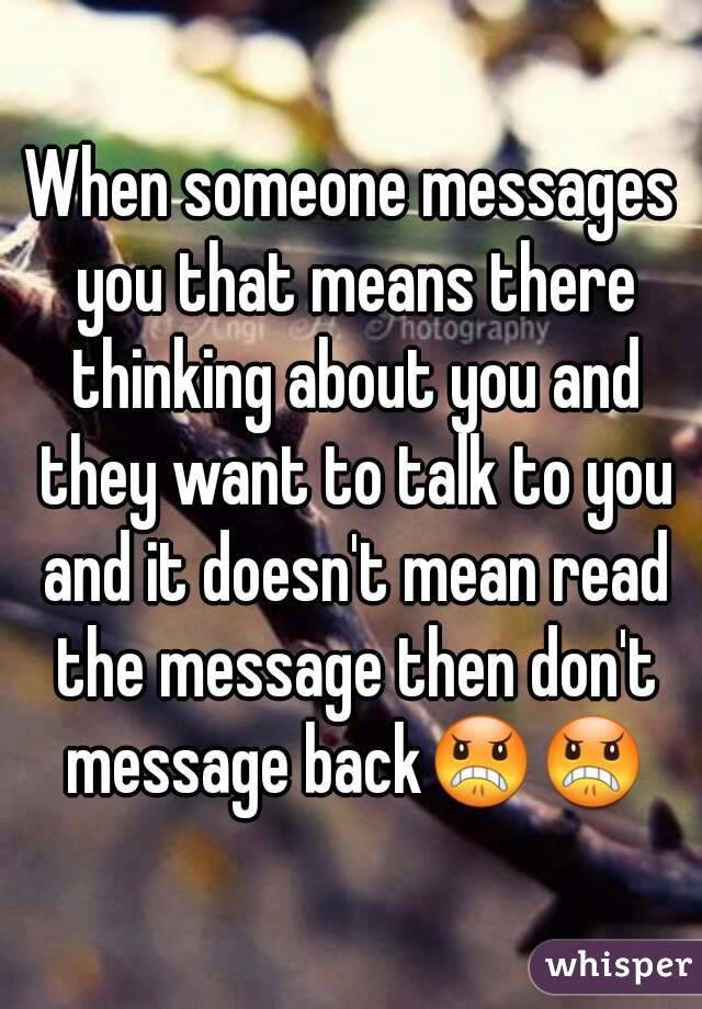 When someone messages you that means there thinking about you and they want to talk to you and it doesn't mean read the message then don't message back😠😠