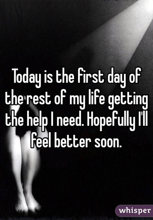 Today is the first day of the rest of my life getting the help I need. Hopefully I'll feel better soon.