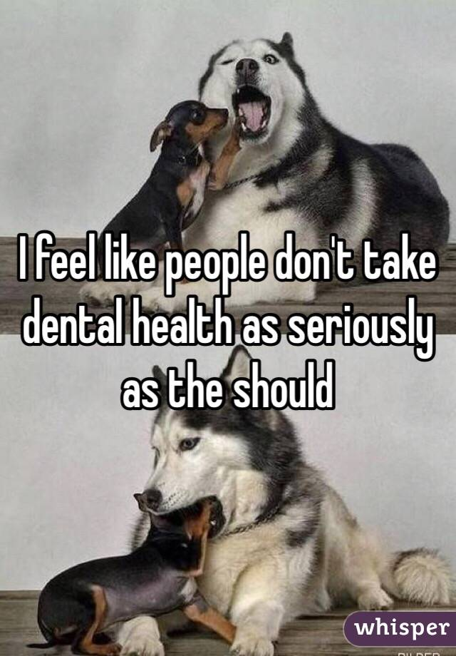 I feel like people don't take dental health as seriously as the should