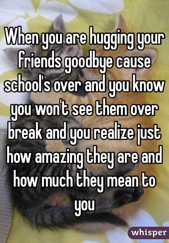 When you are hugging your friends goodbye cause school's over and you know you won't see them over break and you realize just how amazing they are and how much they mean to you