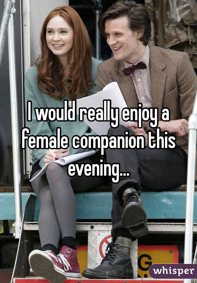 I would really enjoy a female companion this evening...
