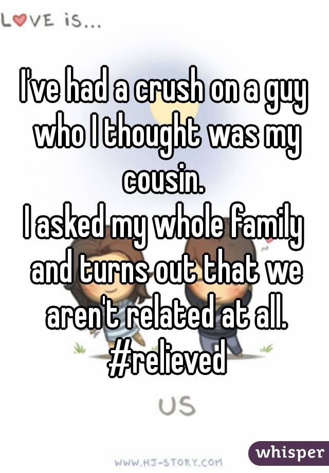 I've had a crush on a guy who I thought was my cousin.  I asked my whole family and turns out that we aren't related at all. #relieved