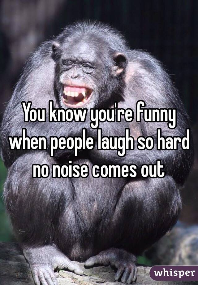 You know you're funny when people laugh so hard no noise comes out