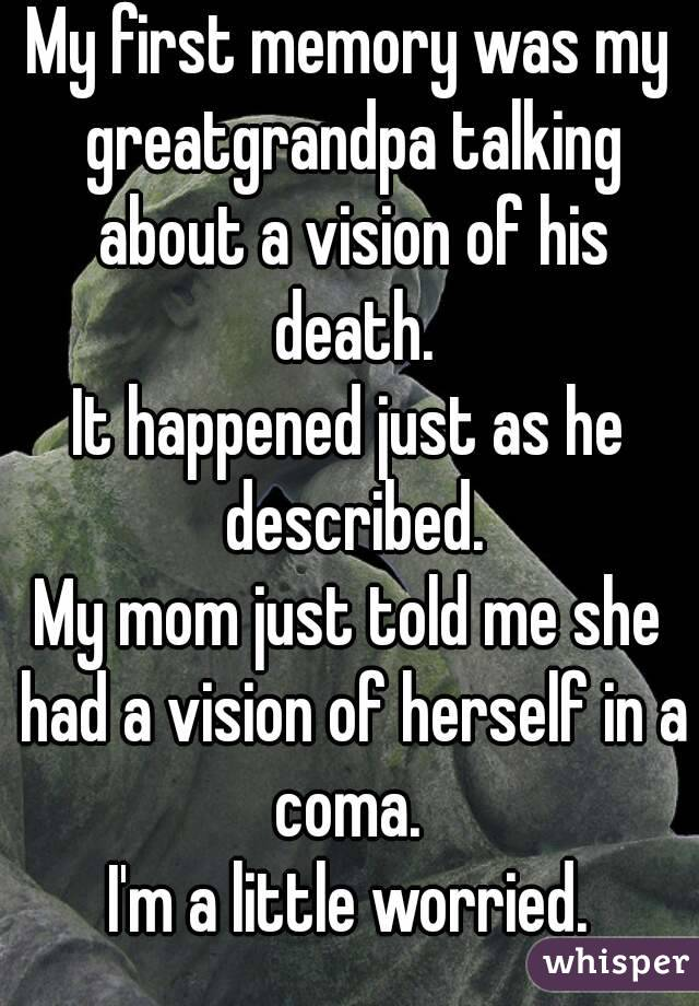 My first memory was my greatgrandpa talking about a vision of his death. It happened just as he described. My mom just told me she had a vision of herself in a coma.  I'm a little worried.