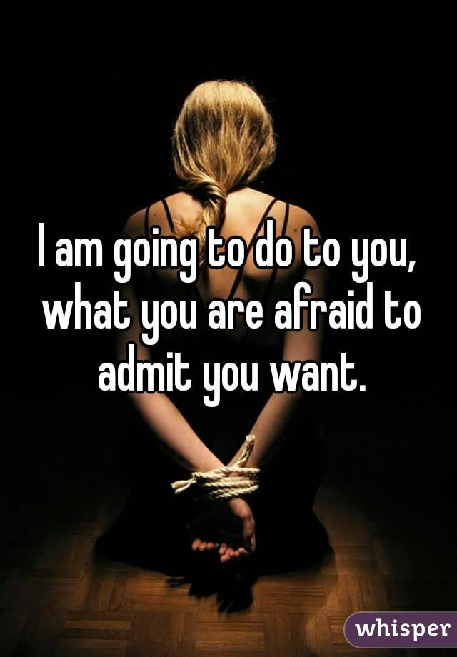 I am going to do to you, what you are afraid to admit you want.