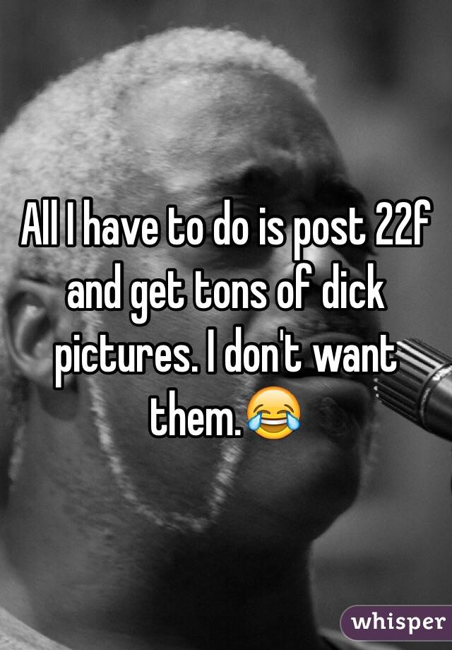 All I have to do is post 22f and get tons of dick pictures. I don't want them.😂