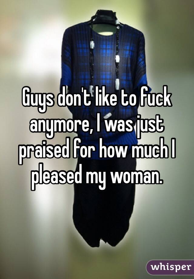 Guys don't like to fuck anymore, I was just praised for how much I pleased my woman.