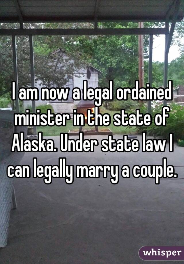 I am now a legal ordained minister in the state of Alaska. Under state law I can legally marry a couple.