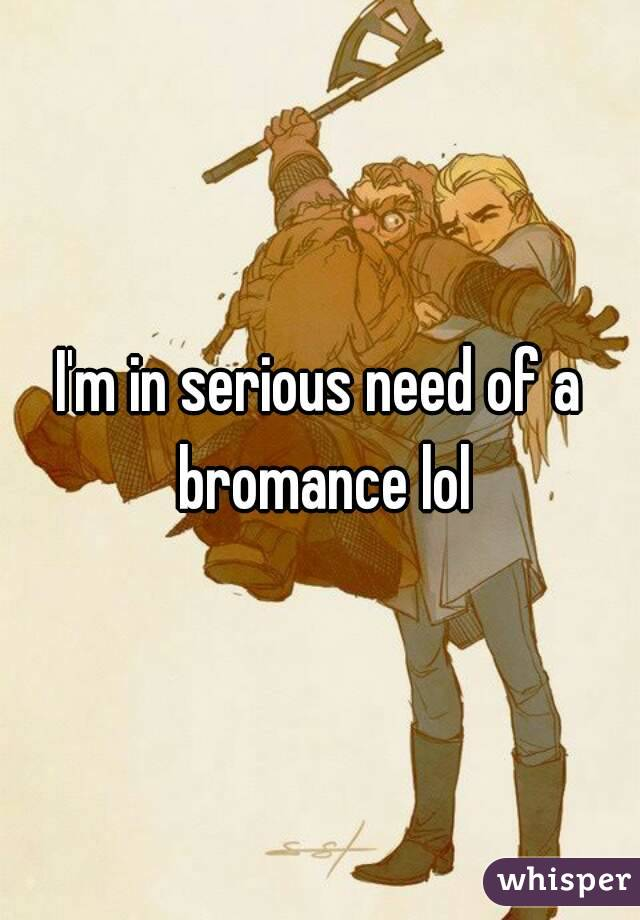 I'm in serious need of a bromance lol