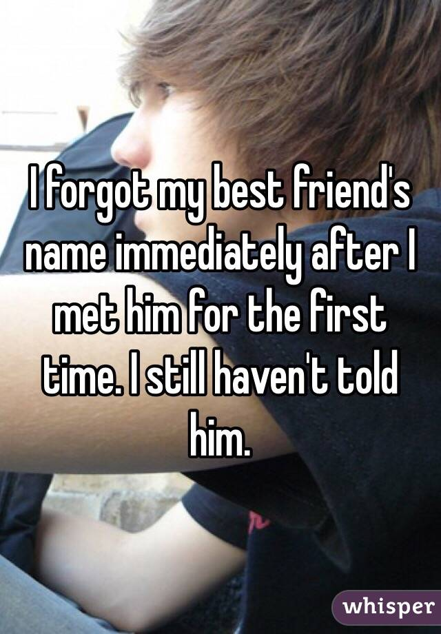 I forgot my best friend's name immediately after I met him for the first time. I still haven't told him.
