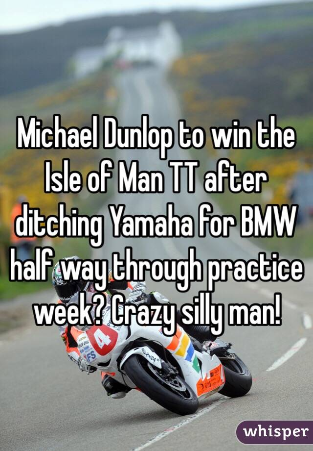 Michael Dunlop to win the Isle of Man TT after ditching Yamaha for BMW half way through practice week? Crazy silly man!