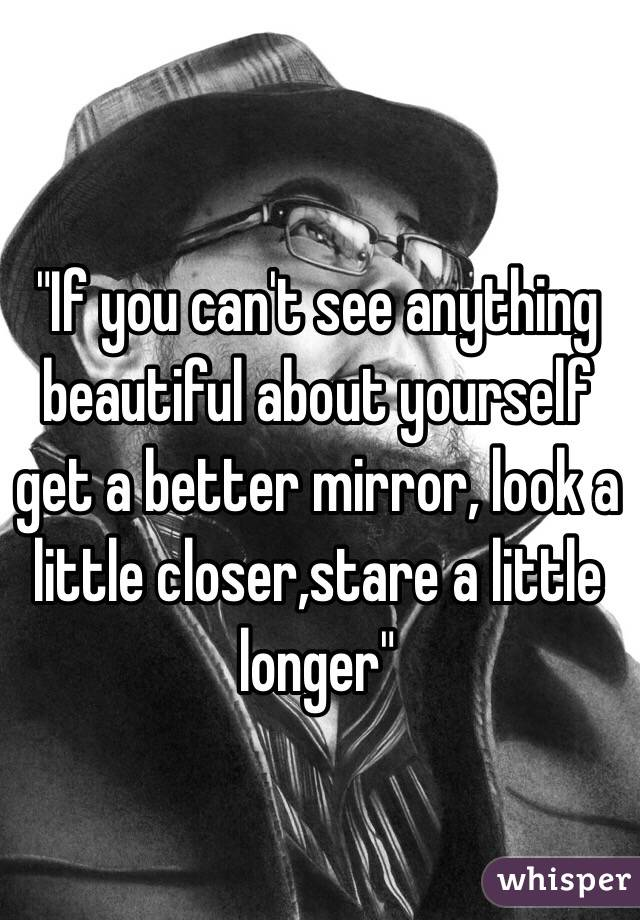 """""""If you can't see anything beautiful about yourself get a better mirror, look a little closer,stare a little longer"""""""