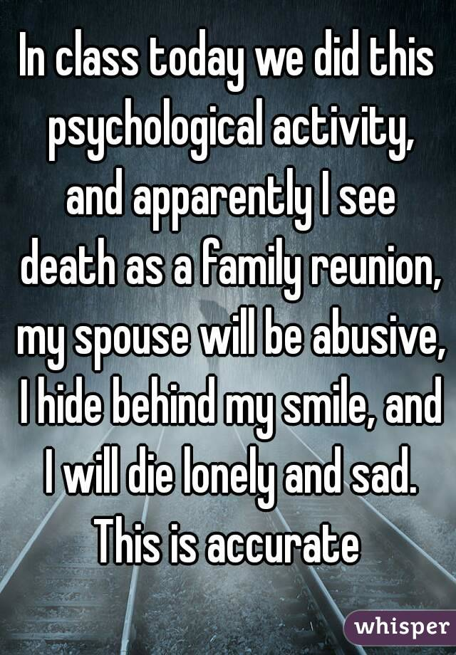 In class today we did this psychological activity, and apparently I see death as a family reunion, my spouse will be abusive, I hide behind my smile, and I will die lonely and sad. This is accurate