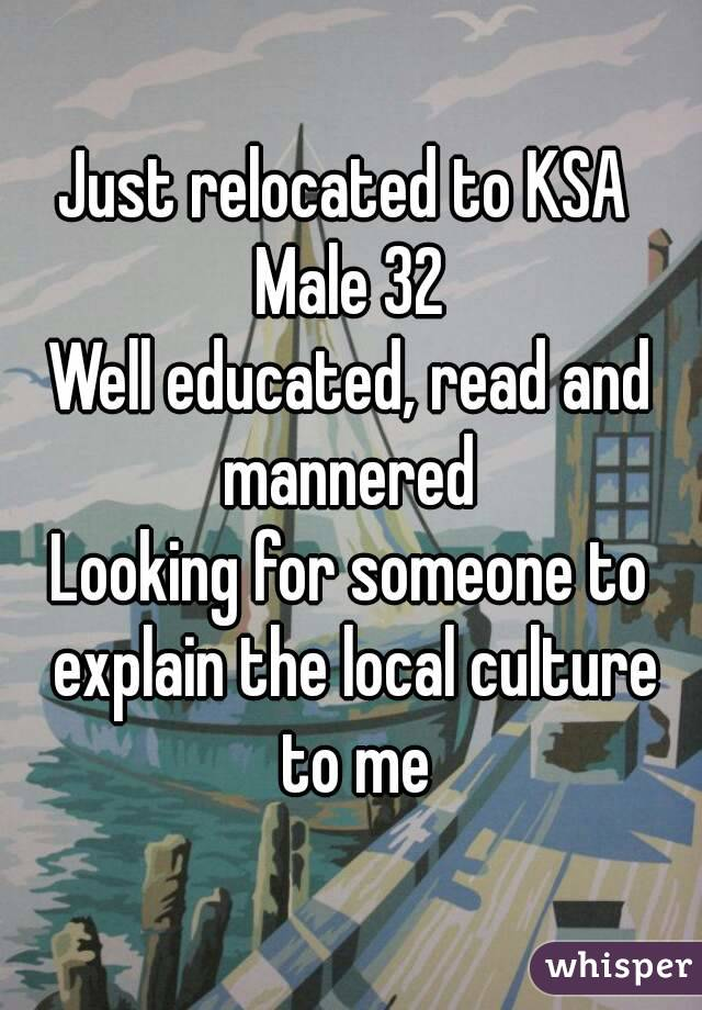 Just relocated to KSA  Male 32 Well educated, read and mannered  Looking for someone to explain the local culture to me