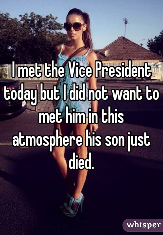 I met the Vice President today but I did not want to met him in this atmosphere his son just died.