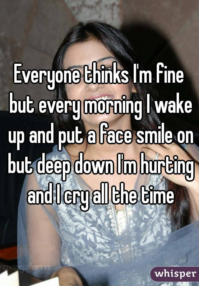 Everyone thinks I'm fine but every morning I wake up and put a face smile on but deep down I'm hurting and I cry all the time