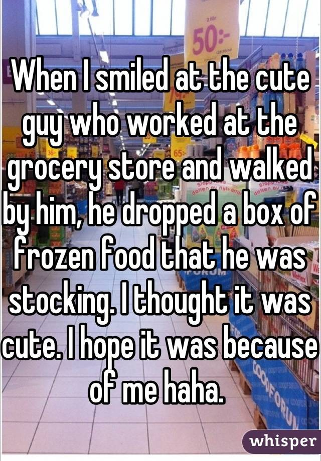 When I smiled at the cute guy who worked at the grocery store and walked by him, he dropped a box of frozen food that he was stocking. I thought it was cute. I hope it was because of me haha.