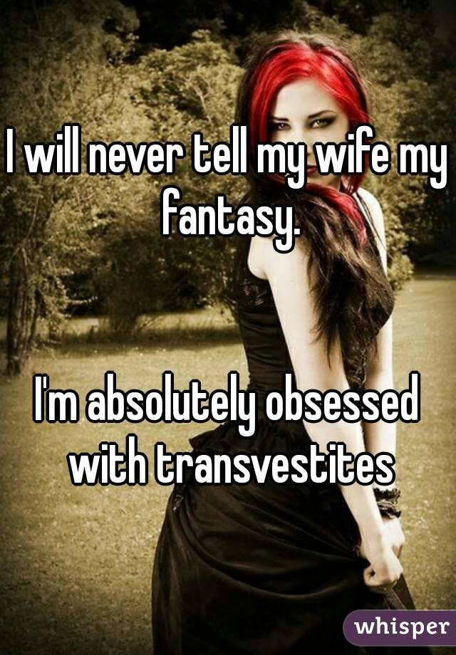 I will never tell my wife my fantasy.   I'm absolutely obsessed with transvestites