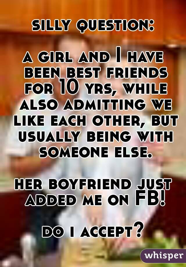silly question:  a girl and I have been best friends for 10 yrs, while also admitting we like each other, but usually being with someone else.  her boyfriend just added me on FB!  do i accept?